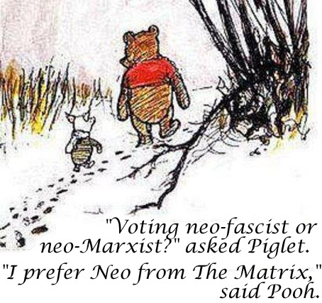 """Voting neo-fascist or neo-Marxist?"" asked Piglet. ""I prefer Neo from The Matrix,"" said Pooh."