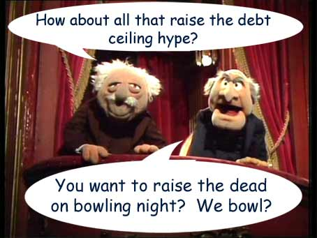 How about all that raise the debt ceiling hype? You want to raise the dead on bowling night? We bowl?